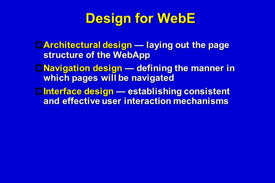 Design for WebE  Architectural design — laying out the page structure of the WebApp  Navigation design — defining the manner in which pages will be