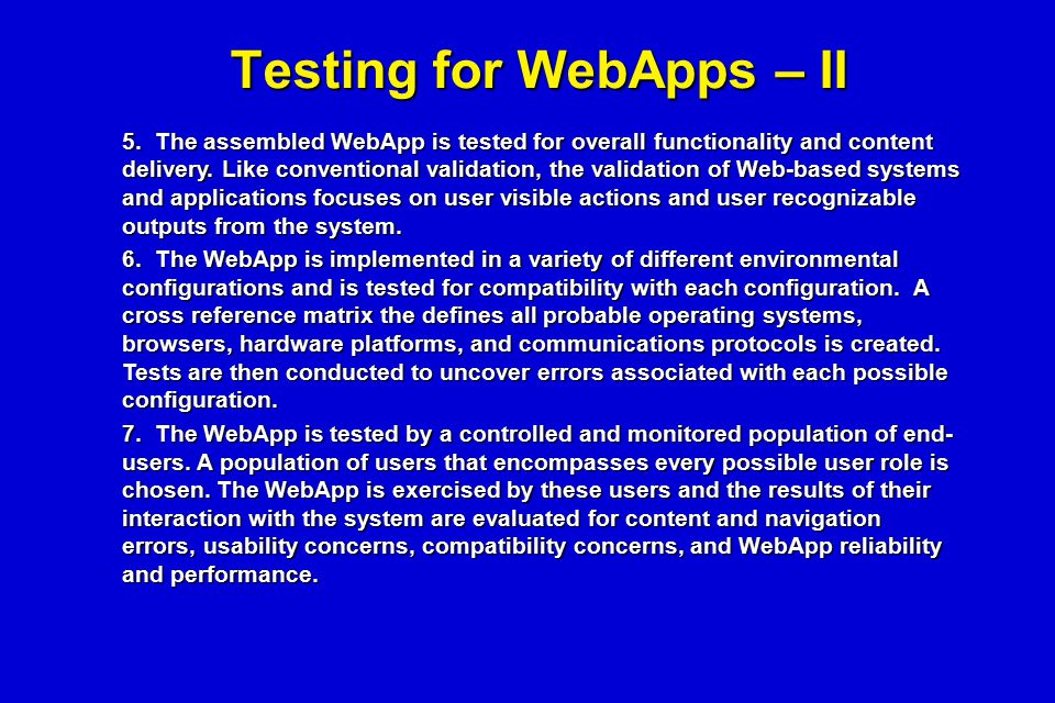 Testing for WebApps – II 5. The assembled WebApp is tested for overall functionality and content delivery. Like conventional validation, the validatio