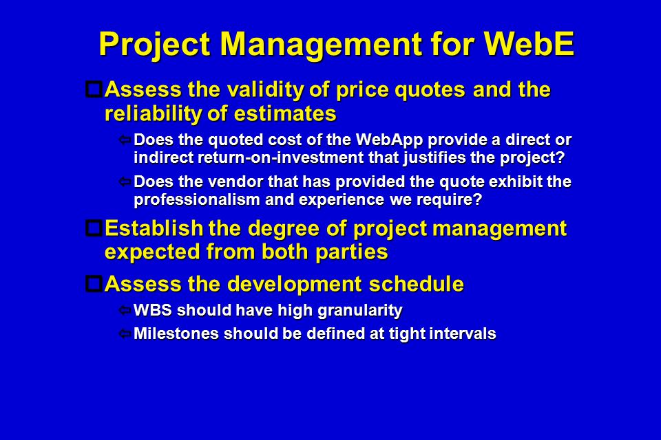 Project Management for WebE  Assess the validity of price quotes and the reliability of estimates  Does the quoted cost of the WebApp provide a dire