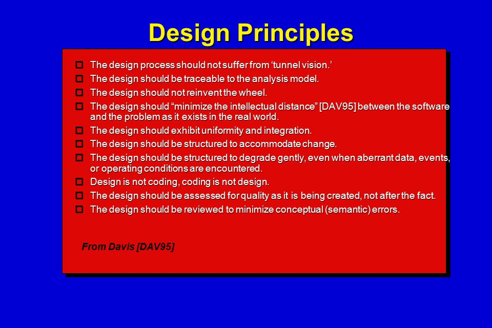 Design Principles  The design process should not suffer from 'tunnel vision.'  The design should be traceable to the analysis model.  The design sh
