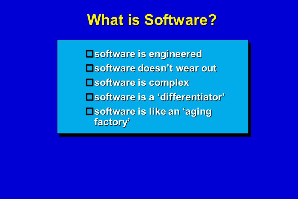 What is Software?  software is engineered  software doesn't wear out  software is complex  software is a 'differentiator'  software is like an 'a