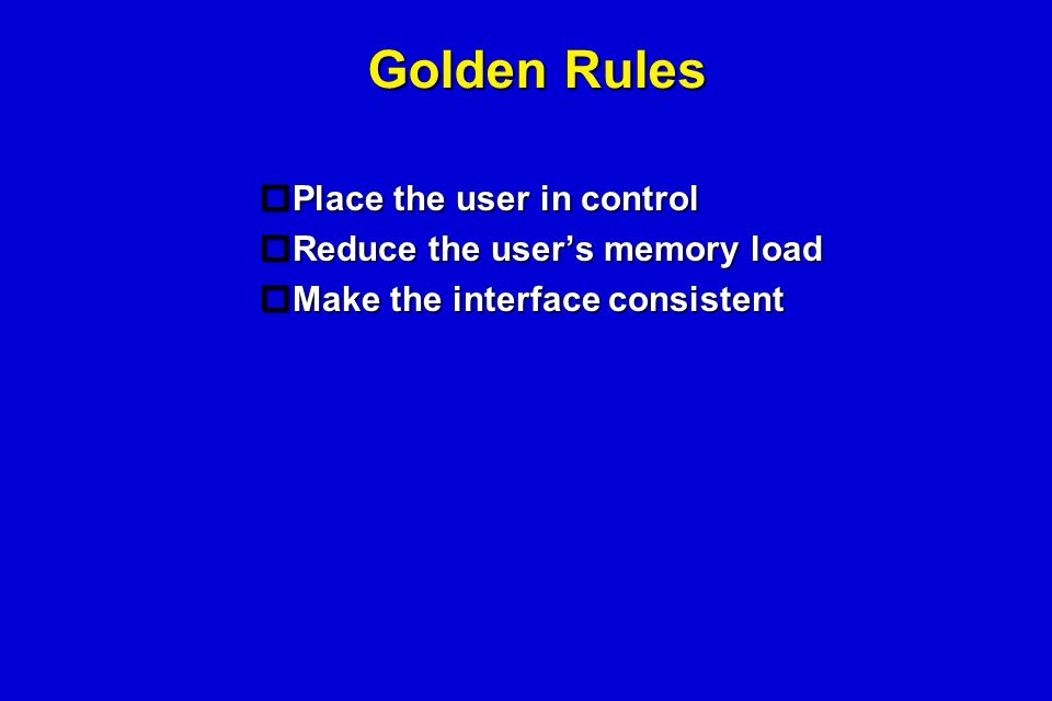 Golden Rules  Place the user in control  Reduce the user's memory load  Make the interface consistent