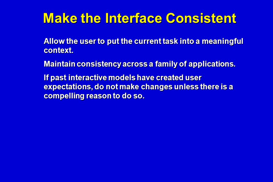 Make the Interface Consistent Allow the user to put the current task into a meaningful context. Maintain consistency across a family of applications.