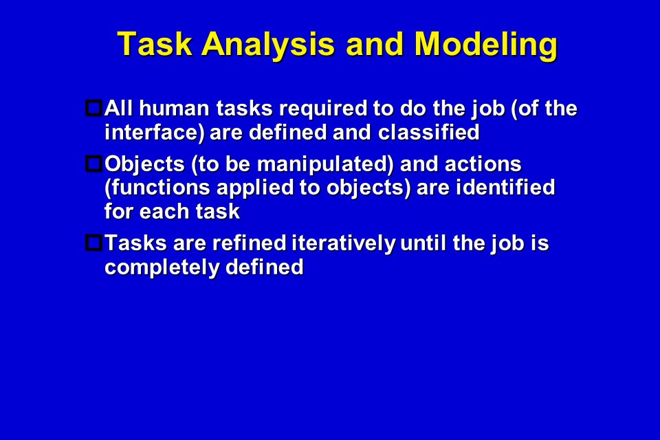 Task Analysis and Modeling  All human tasks required to do the job (of the interface) are defined and classified  Objects (to be manipulated) and ac