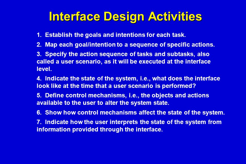 Interface Design Activities 1. Establish the goals and intentions for each task. 2. Map each goal/intention to a sequence of specific actions. 3. Spec