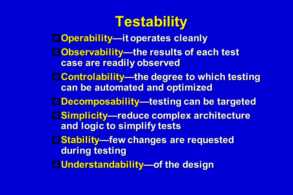 Testability  Operability—it operates cleanly  Observability—the results of each test case are readily observed  Controlability—the degree to which