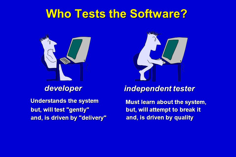 Who Tests the Software? developer independent tester Understands the system but, will test