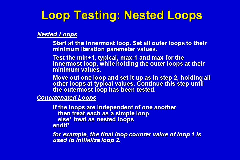 Loop Testing: Nested Loops Start at the innermost loop. Set all outer loops to their minimum iteration parameter values. Test the min+1, typical, max-