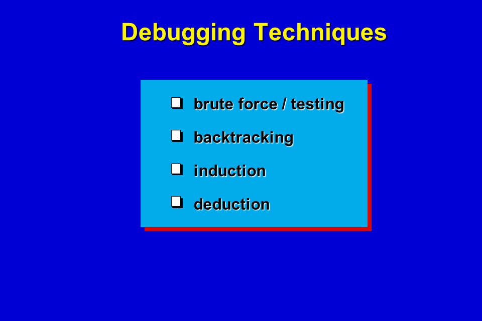 Debugging Techniques brute force / testing backtracking induction deduction