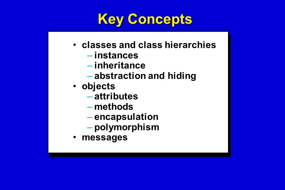 Key Concepts classes and class hierarchiesclasses and class hierarchies –instances –inheritance –abstraction and hiding objectsobjects –attributes –me