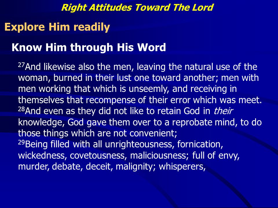 Right Attitudes Toward The Lord Explore Him readily Know Him through His Word 27 And likewise also the men, leaving the natural use of the woman, burned in their lust one toward another; men with men working that which is unseemly, and receiving in themselves that recompense of their error which was meet.