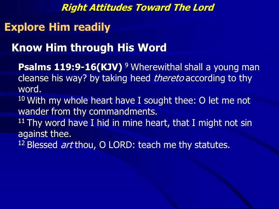 Right Attitudes Toward The Lord Explore Him readily Know Him through His Word Psalms 119:9-16(KJV) 9 Wherewithal shall a young man cleanse his way.