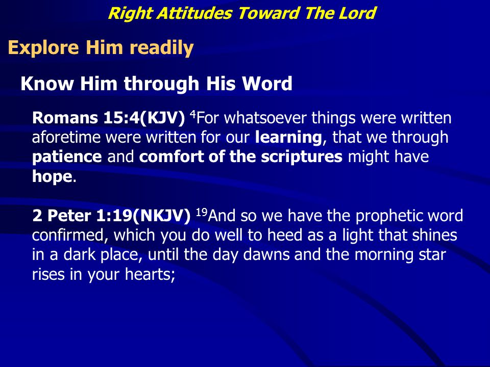 Right Attitudes Toward The Lord Explore Him readily Know Him through His Word Romans 15:4(KJV) 4 For whatsoever things were written aforetime were written for our learning, that we through patience and comfort of the scriptures might have hope.