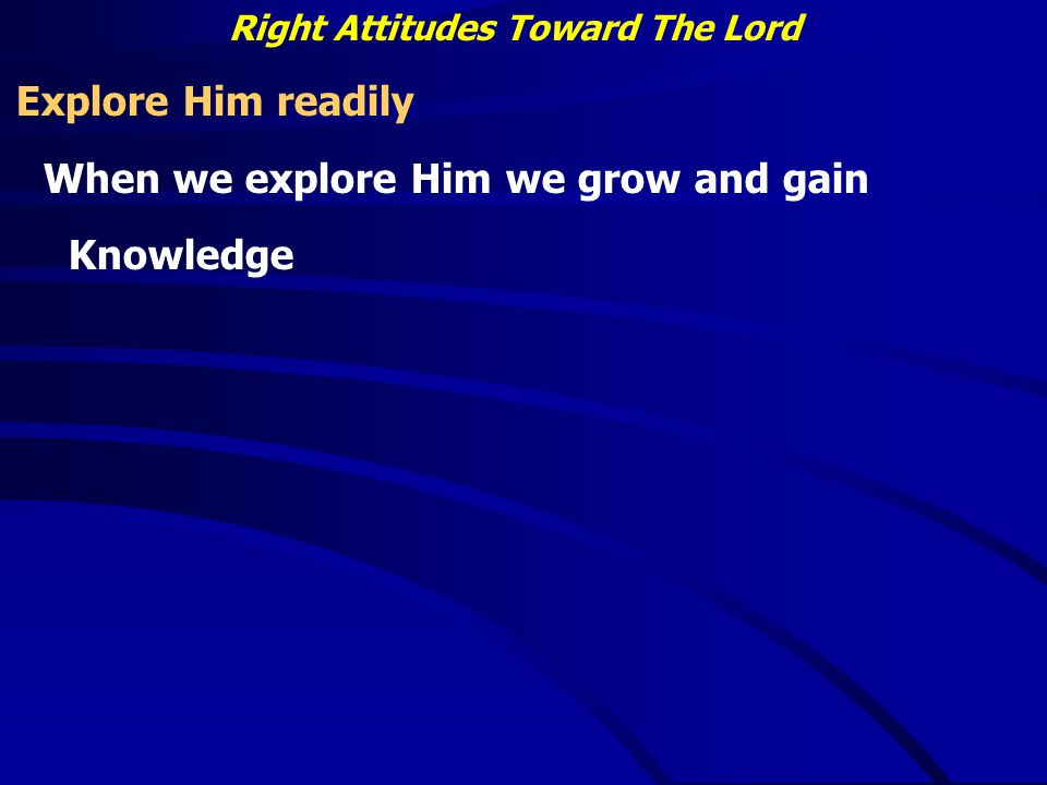 Right Attitudes Toward The Lord Explore Him readily When we explore Him we grow and gain Knowledge