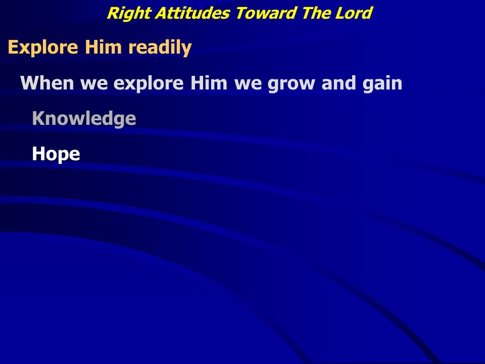 Right Attitudes Toward The Lord Explore Him readily When we explore Him we grow and gain Knowledge Hope