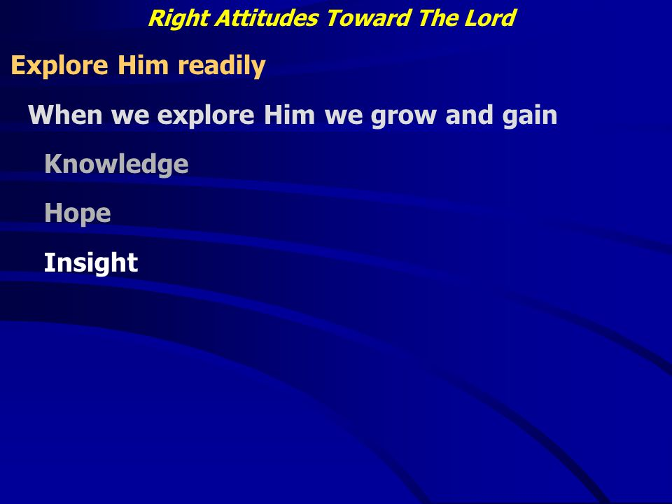 Right Attitudes Toward The Lord Explore Him readily When we explore Him we grow and gain Knowledge Hope Insight