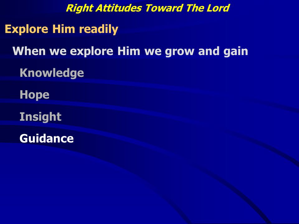 Right Attitudes Toward The Lord Explore Him readily When we explore Him we grow and gain Knowledge Hope Insight Guidance