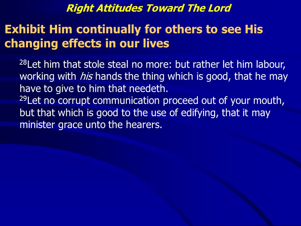 Right Attitudes Toward The Lord Exhibit Him continually for others to see His changing effects in our lives 28 Let him that stole steal no more: but rather let him labour, working with his hands the thing which is good, that he may have to give to him that needeth.