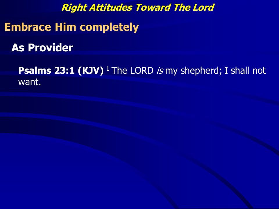 Right Attitudes Toward The Lord Embrace Him completely As Provider Psalms 23:1 (KJV) 1 The LORD is my shepherd; I shall not want.