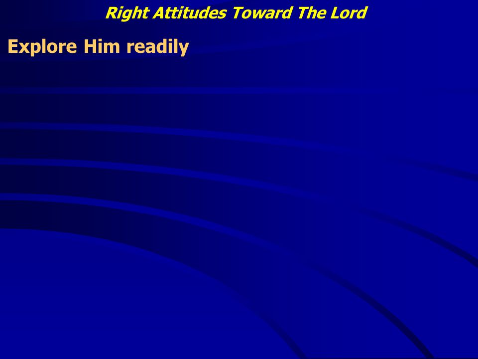 Right Attitudes Toward The Lord Explore Him readily