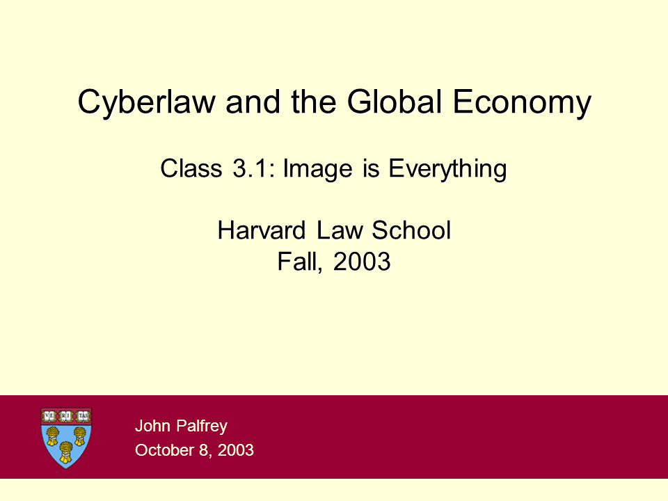 Cyberlaw and the Global Economy Class 3.1: Image is Everything Harvard Law School Fall, 2003 John Palfrey October 8, 2003