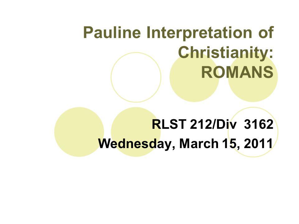 Pauline Interpretation of Christianity: ROMANS RLST 212/Div 3162 Wednesday, March 15, 2011
