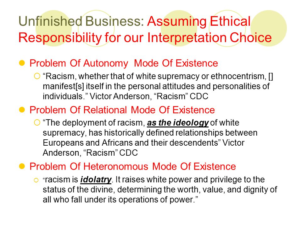 Unfinished Business: Assuming Ethical Responsibility for our Interpretation Choice Problem Of Autonomy Mode Of Existence  Racism, whether that of white supremacy or ethnocentrism, [] manifest[s] itself in the personal attitudes and personalities of individuals. Victor Anderson, Racism CDC Problem Of Relational Mode Of Existence  The deployment of racism, as the ideology of white supremacy, has historically defined relationships between Europeans and Africans and their descendents Victor Anderson, Racism CDC Problem Of Heteronomous Mode Of Existence  racism is idolatry.