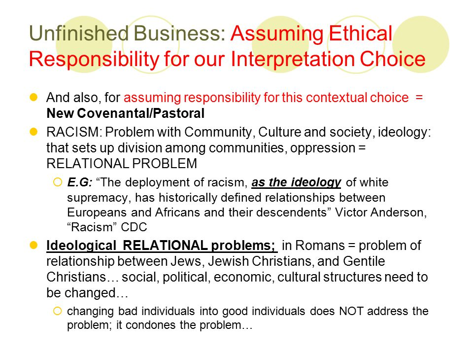 Unfinished Business: Assuming Ethical Responsibility for our Interpretation Choice And also, for assuming responsibility for this contextual choice = New Covenantal/Pastoral RACISM: Problem with Community, Culture and society, ideology: that sets up division among communities, oppression = RELATIONAL PROBLEM  E.G: The deployment of racism, as the ideology of white supremacy, has historically defined relationships between Europeans and Africans and their descendents Victor Anderson, Racism CDC Ideological RELATIONAL problems; in Romans = problem of relationship between Jews, Jewish Christians, and Gentile Christians… social, political, economic, cultural structures need to be changed…  changing bad individuals into good individuals does NOT address the problem; it condones the problem…