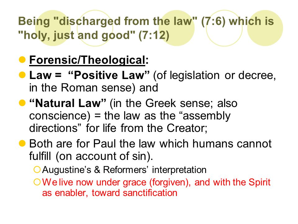 Being discharged from the law (7:6) which is holy, just and good (7:12) Forensic/Theological: Law = Positive Law (of legislation or decree, in the Roman sense) and Natural Law (in the Greek sense; also conscience) = the law as the assembly directions for life from the Creator; Both are for Paul the law which humans cannot fulfill (on account of sin).