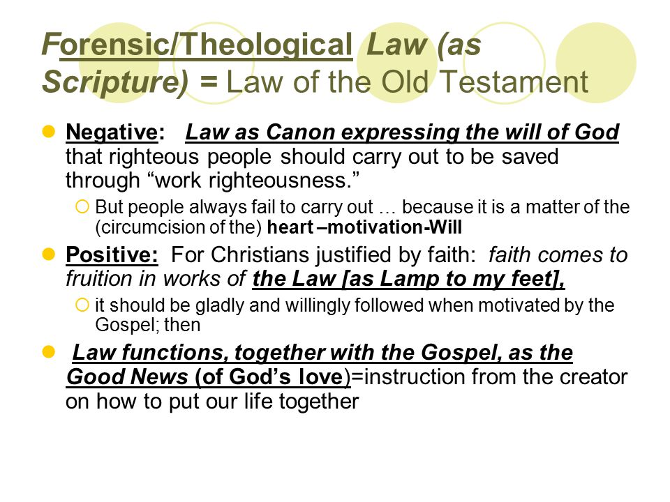 Forensic/Theological Law (as Scripture) = Law of the Old Testament Negative: Law as Canon expressing the will of God that righteous people should carry out to be saved through work righteousness.  But people always fail to carry out … because it is a matter of the (circumcision of the) heart –motivation-Will Positive: For Christians justified by faith: faith comes to fruition in works of the Law [as Lamp to my feet],  it should be gladly and willingly followed when motivated by the Gospel; then Law functions, together with the Gospel, as the Good News (of God's love)=instruction from the creator on how to put our life together