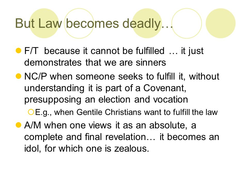 But Law becomes deadly… F/T because it cannot be fulfilled … it just demonstrates that we are sinners NC/P when someone seeks to fulfill it, without understanding it is part of a Covenant, presupposing an election and vocation  E.g., when Gentile Christians want to fulfill the law A/M when one views it as an absolute, a complete and final revelation… it becomes an idol, for which one is zealous.