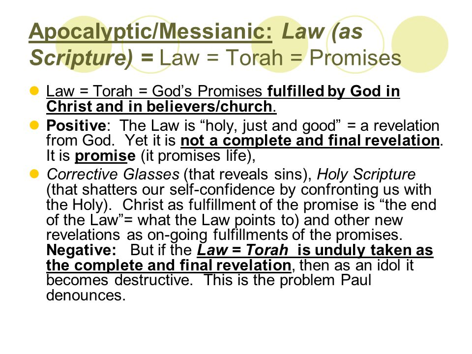 Apocalyptic/Messianic: Law (as Scripture) = Law = Torah = Promises Law = Torah = God's Promises fulfilled by God in Christ and in believers/church.