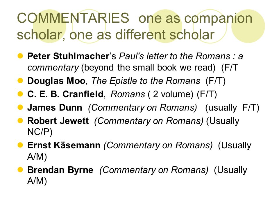COMMENTARIES one as companion scholar, one as different scholar Peter Stuhlmacher's Paul s letter to the Romans : a commentary (beyond the small book we read) (F/T Douglas Moo, The Epistle to the Romans (F/T) C.