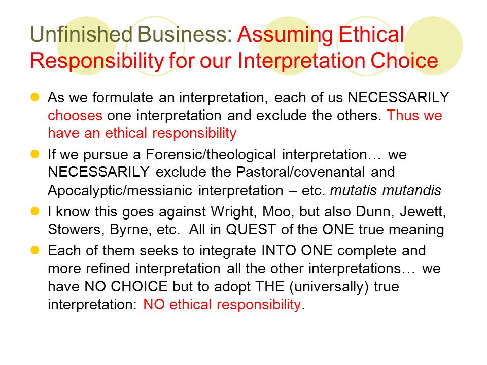 Unfinished Business: Assuming Ethical Responsibility for our Interpretation Choice As we formulate an interpretation, each of us NECESSARILY chooses one interpretation and exclude the others.