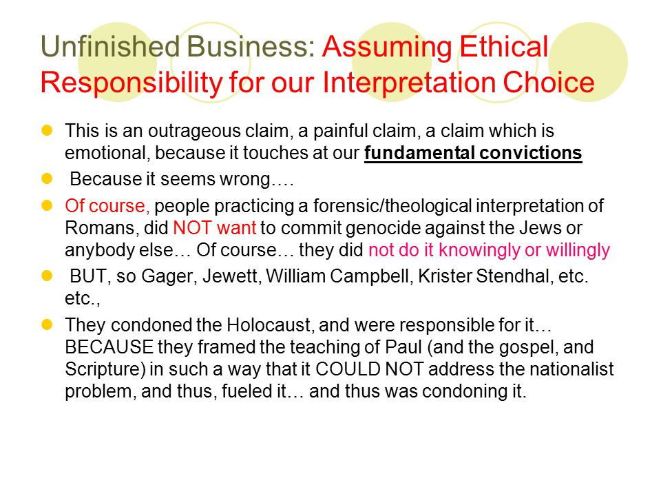 Unfinished Business: Assuming Ethical Responsibility for our Interpretation Choice This is an outrageous claim, a painful claim, a claim which is emotional, because it touches at our fundamental convictions Because it seems wrong….