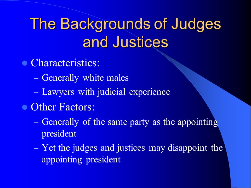 The Backgrounds of Judges and Justices Characteristics: – Generally white males – Lawyers with judicial experience Other Factors: – Generally of the s