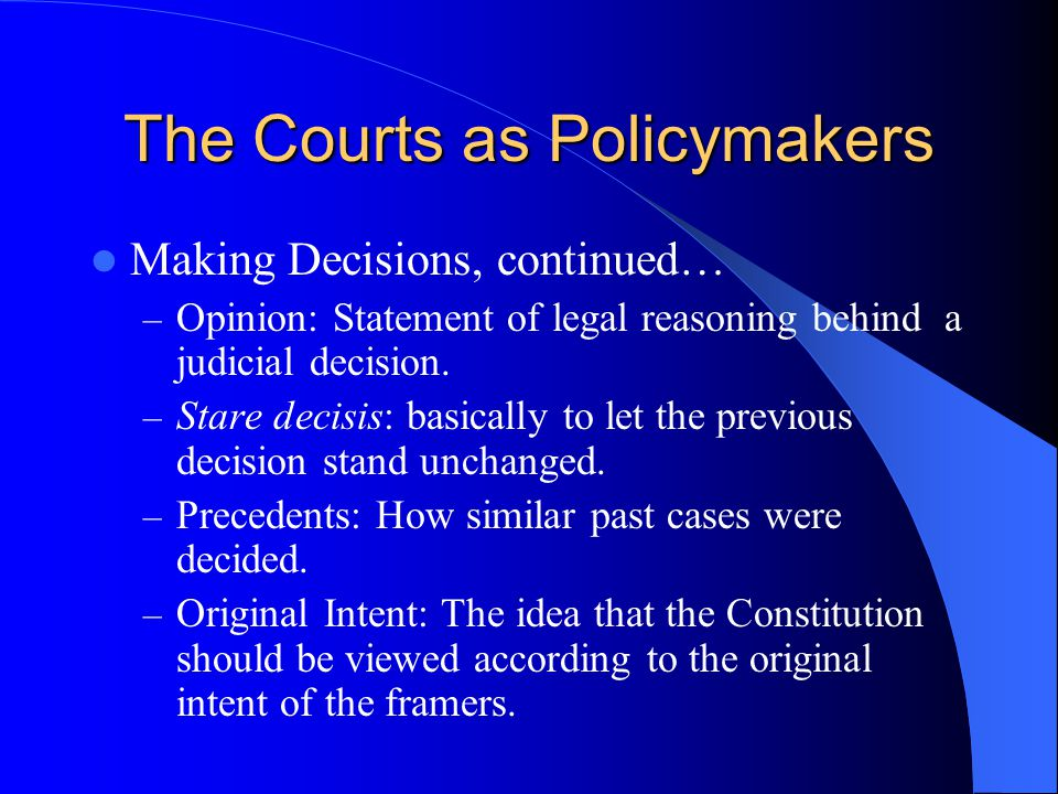 The Courts as Policymakers Making Decisions, continued… – Opinion: Statement of legal reasoning behind a judicial decision. – Stare decisis: basically