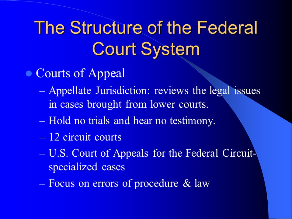 The Structure of the Federal Court System Courts of Appeal – Appellate Jurisdiction: reviews the legal issues in cases brought from lower courts. – Ho