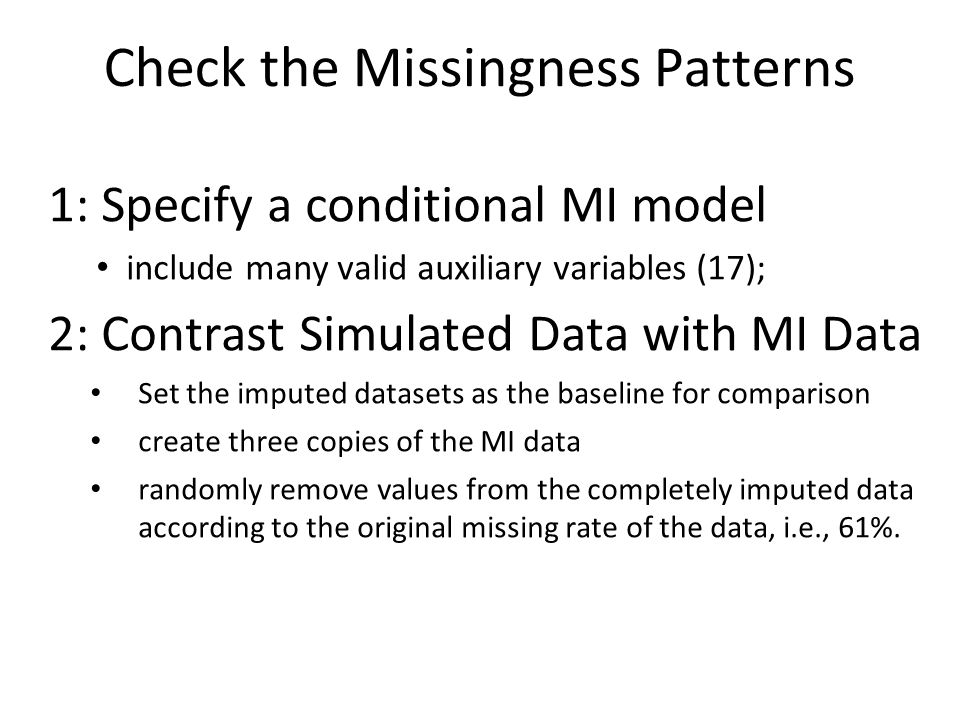 Check the Missingness Patterns 1: Specify a conditional MI model include many valid auxiliary variables (17); 2: Contrast Simulated Data with MI Data Set the imputed datasets as the baseline for comparison create three copies of the MI data randomly remove values from the completely imputed data according to the original missing rate of the data, i.e., 61%.