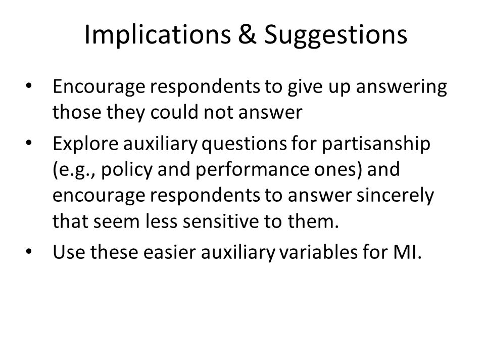Implications & Suggestions Encourage respondents to give up answering those they could not answer Explore auxiliary questions for partisanship (e.g., policy and performance ones) and encourage respondents to answer sincerely that seem less sensitive to them.