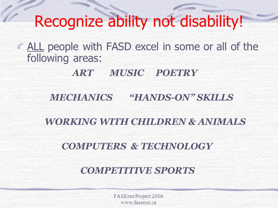 FASEout Project 2006 www.faseout.ca There IS a silver lining… ALL STUDENTS WITH FASD HAVE INNATE STRENGTHS AND COMPETENCIES