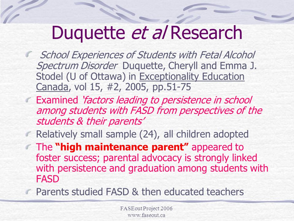 FASEout Project 2006 www.faseout.ca Parent/School Relationship FASD parents are the ultimate, 24 hour front-line workers and desperately need your support These parents only appear to be crazy; they are almost overwhelmed and super stressed Professionals are often tempted to assume that (undiagnosed) FASD is the result of ineffective parenting and family dysfunction.