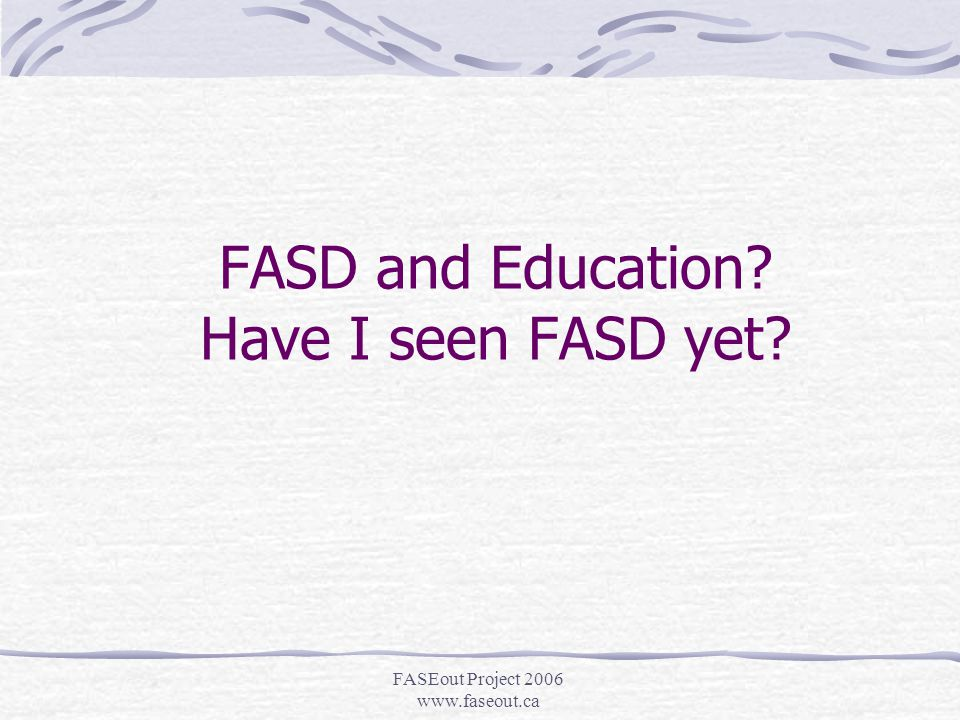 FASEout Project 2006 www.faseout.ca FASD is an umbrella term for: Fetal Alcohol Syndrome (FAS) (obvious to all) Partial Fetal Alcohol Syndrome (pFAS) Alcohol Related Neurodevelopmental Disorder (ARND) ARBD, Static Encephalopathy