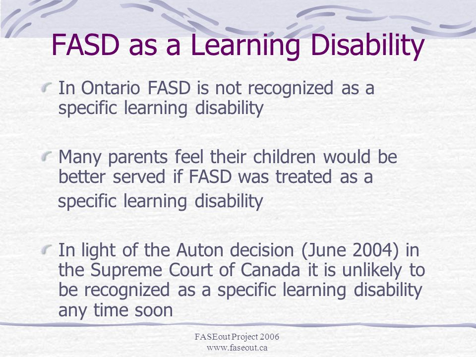 FASEout Project 2006 www.faseout.ca The Ideal Situation Ideally the child with FASD will get early diagnosis and his/her Parents/Caretakers, Physician, Educators, Therapists, Social Support Workers and mentors will meet at the school level and begin to develop a realistic, life-long plan of communication and care to minimize the development of secondary disabilities We all need to work towards this situation