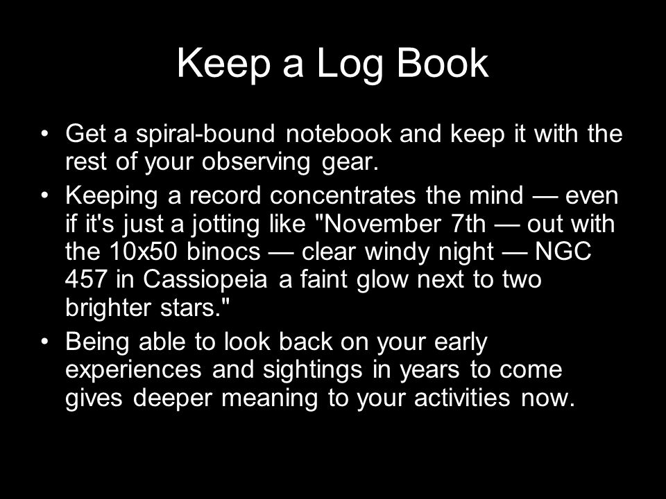 Keep a Log Book Get a spiral-bound notebook and keep it with the rest of your observing gear.