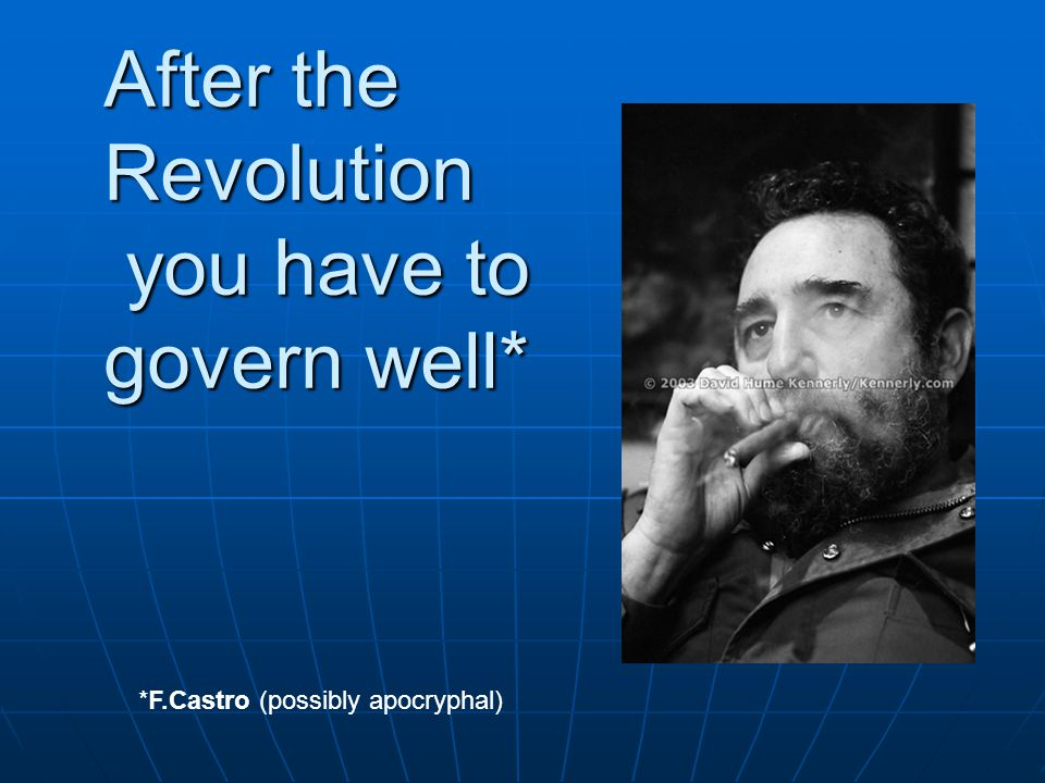 After the Revolution you have to govern well* *F.Castro (possibly apocryphal)