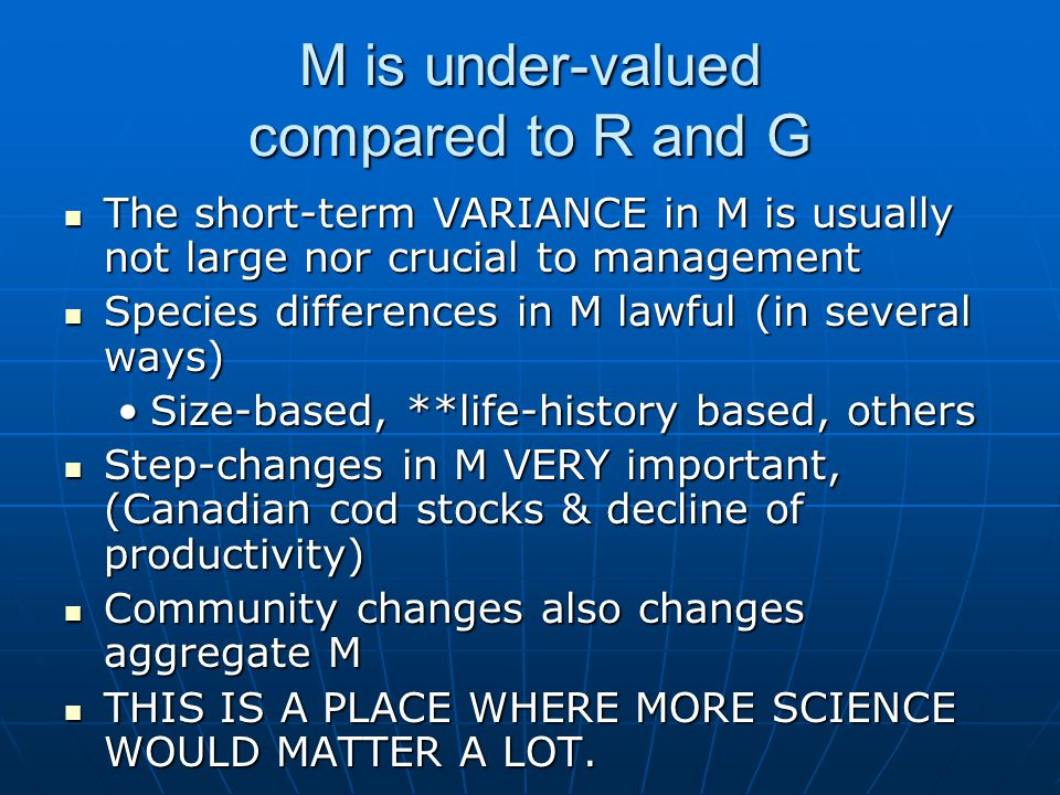M is under-valued compared to R and G The short-term VARIANCE in M is usually not large nor crucial to management The short-term VARIANCE in M is usually not large nor crucial to management Species differences in M lawful (in several ways) Species differences in M lawful (in several ways) Size-based, **life-history based, othersSize-based, **life-history based, others Step-changes in M VERY important, (Canadian cod stocks & decline of productivity) Step-changes in M VERY important, (Canadian cod stocks & decline of productivity) Community changes also changes aggregate M Community changes also changes aggregate M THIS IS A PLACE WHERE MORE SCIENCE WOULD MATTER A LOT.