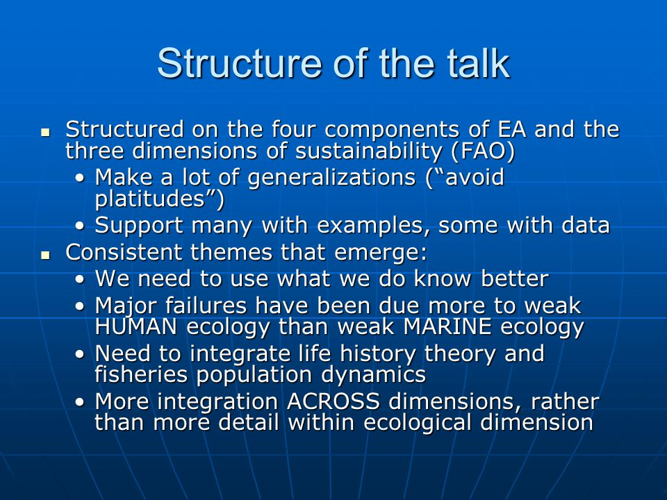 Structure of the talk Structured on the four components of EA and the three dimensions of sustainability (FAO) Structured on the four components of EA and the three dimensions of sustainability (FAO) Make a lot of generalizations ( avoid platitudes )Make a lot of generalizations ( avoid platitudes ) Support many with examples, some with dataSupport many with examples, some with data Consistent themes that emerge: Consistent themes that emerge: We need to use what we do know betterWe need to use what we do know better Major failures have been due more to weak HUMAN ecology than weak MARINE ecologyMajor failures have been due more to weak HUMAN ecology than weak MARINE ecology Need to integrate life history theory and fisheries population dynamicsNeed to integrate life history theory and fisheries population dynamics More integration ACROSS dimensions, rather than more detail within ecological dimensionMore integration ACROSS dimensions, rather than more detail within ecological dimension