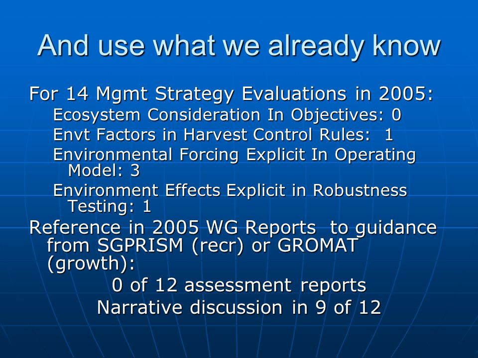 And use what we already know For 14 Mgmt Strategy Evaluations in 2005: Ecosystem Consideration In Objectives: 0 Envt Factors in Harvest Control Rules: 1 Environmental Forcing Explicit In Operating Model: 3 Environment Effects Explicit in Robustness Testing: 1 Reference in 2005 WG Reports to guidance from SGPRISM (recr) or GROMAT (growth): 0 of 12 assessment reports Narrative discussion in 9 of 12