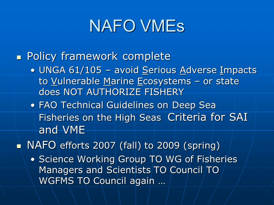 NAFO VMEs Policy framework complete Policy framework complete UNGA 61/105 – avoid Serious Adverse Impacts to Vulnerable Marine Ecosystems – or state does NOT AUTHORIZE FISHERYUNGA 61/105 – avoid Serious Adverse Impacts to Vulnerable Marine Ecosystems – or state does NOT AUTHORIZE FISHERY FAO Technical Guidelines on Deep Sea Fisheries on the High Seas Criteria for SAI and VMEFAO Technical Guidelines on Deep Sea Fisheries on the High Seas Criteria for SAI and VME NAFO efforts 2007 (fall) to 2009 (spring) NAFO efforts 2007 (fall) to 2009 (spring) Science Working Group TO WG of Fisheries Managers and Scientists TO Council TO WGFMS TO Council again …Science Working Group TO WG of Fisheries Managers and Scientists TO Council TO WGFMS TO Council again …